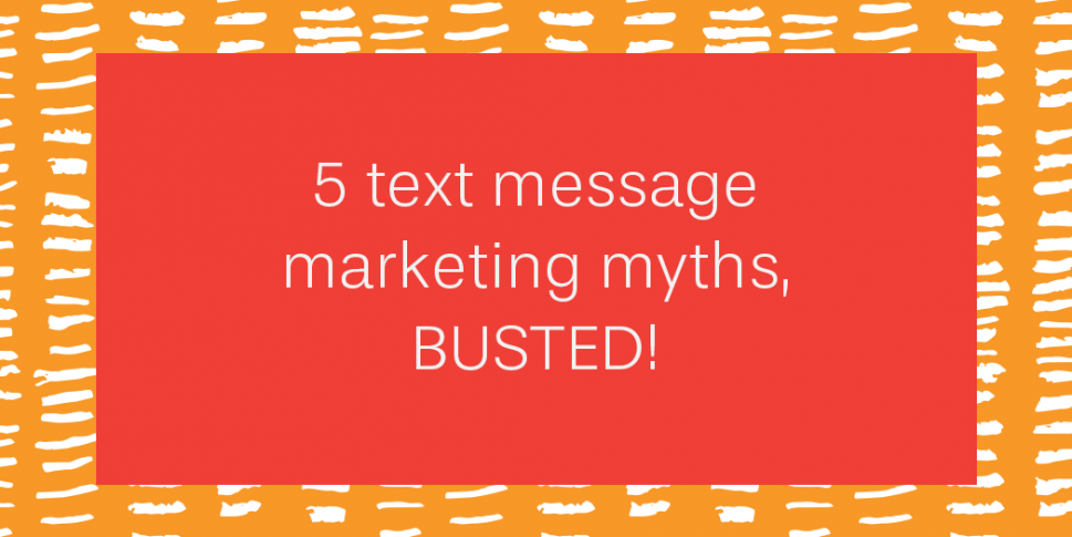 5 text message marketing myths, busted!